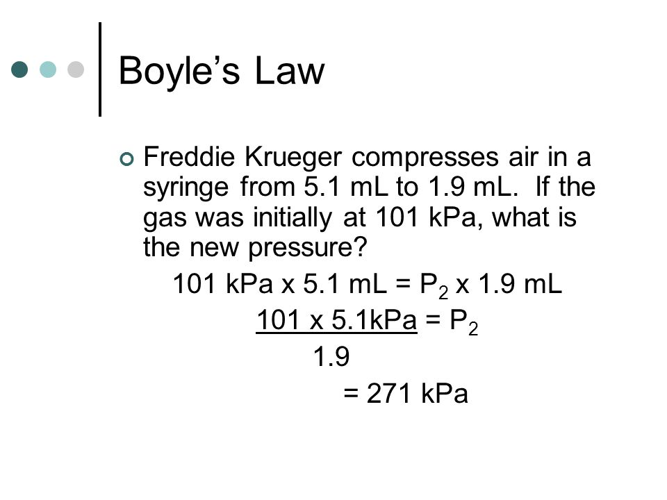 Boyle's Law Freddie Krueger compresses air in a syringe from 5.1 mL to 1.9 mL. If the gas was initially at 101 kPa, what is the new pressure