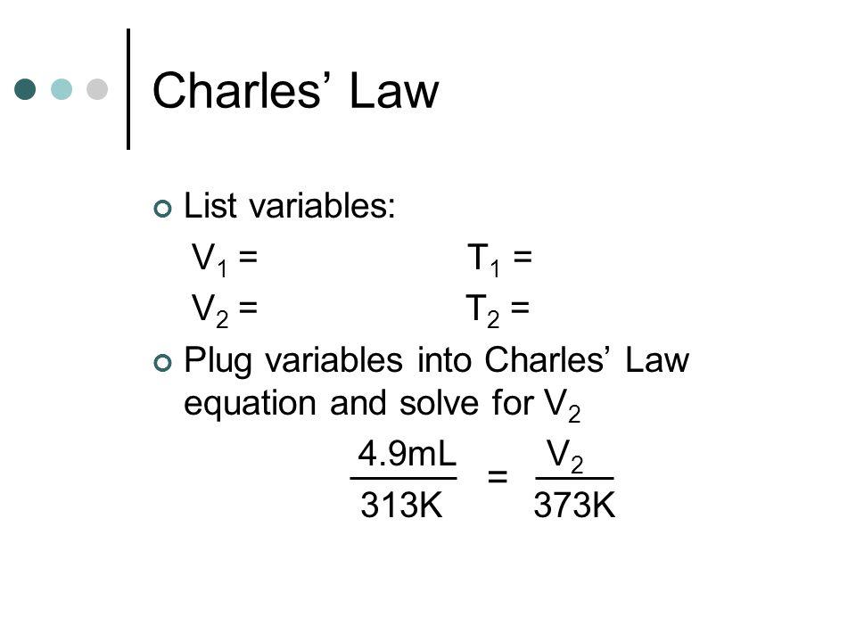 Charles' Law = List variables: V1 = 4.9mL T1 = 313K V2 = V2 T2 = 373K
