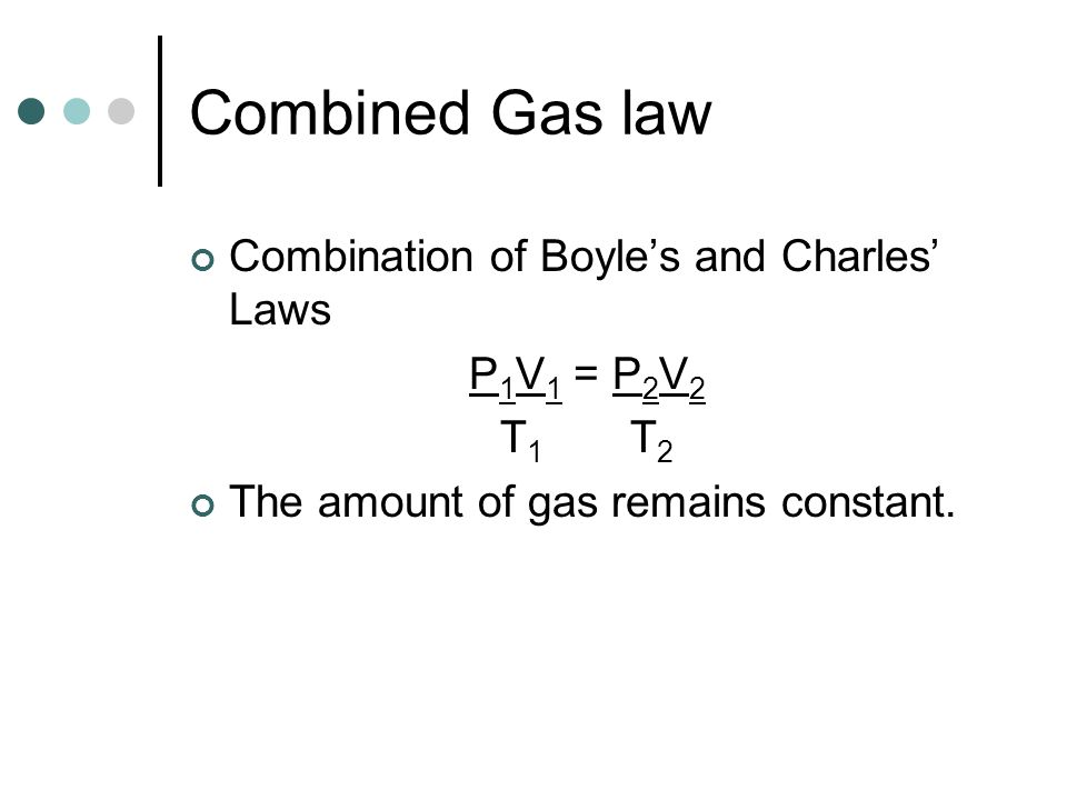 Combined Gas law Combination of Boyle's and Charles' Laws P1V1 = P2V2