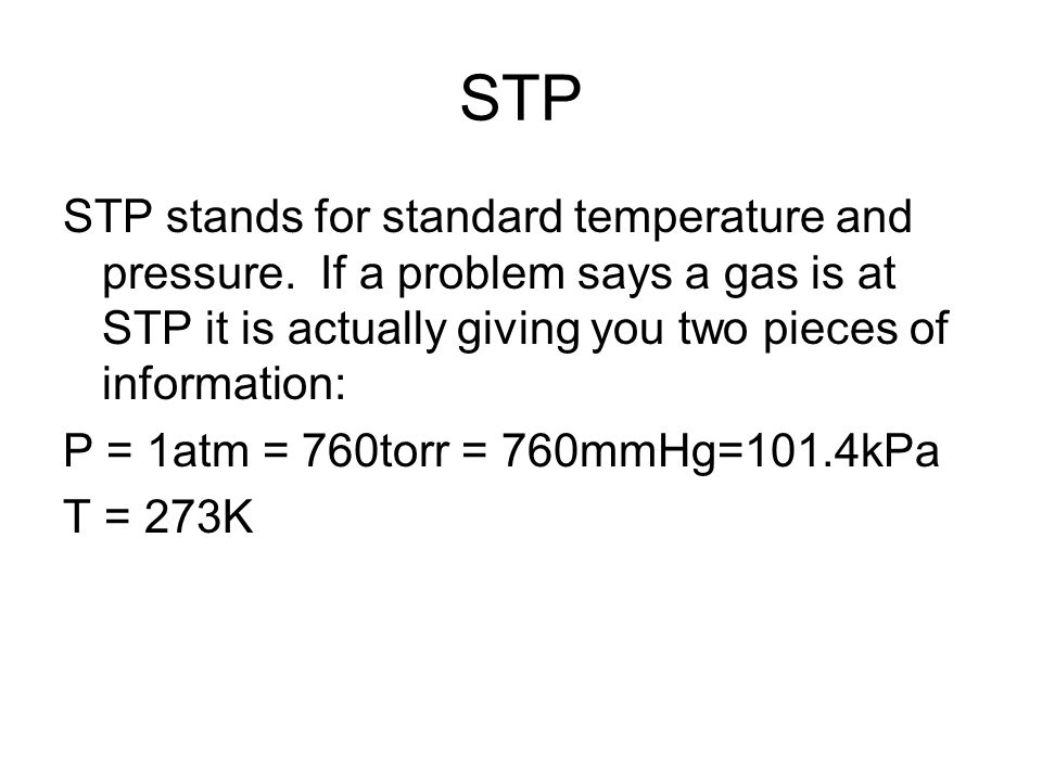 STP STP stands for standard temperature and pressure. If a problem says a gas is at STP it is actually giving you two pieces of information: