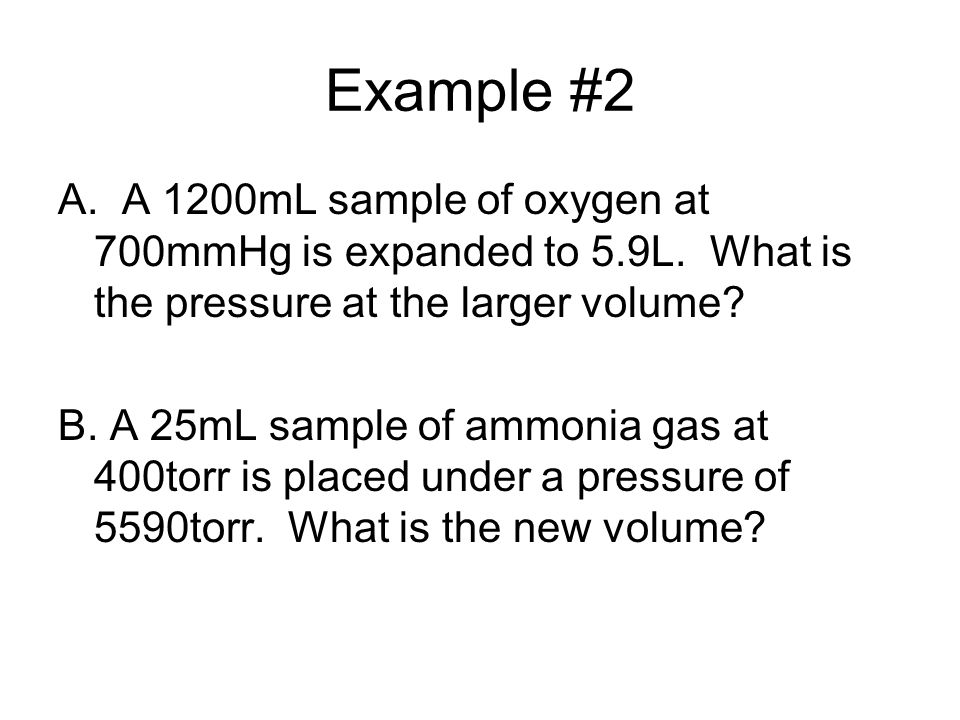 Example #2 A. A 1200mL sample of oxygen at 700mmHg is expanded to 5.9L. What is the pressure at the larger volume