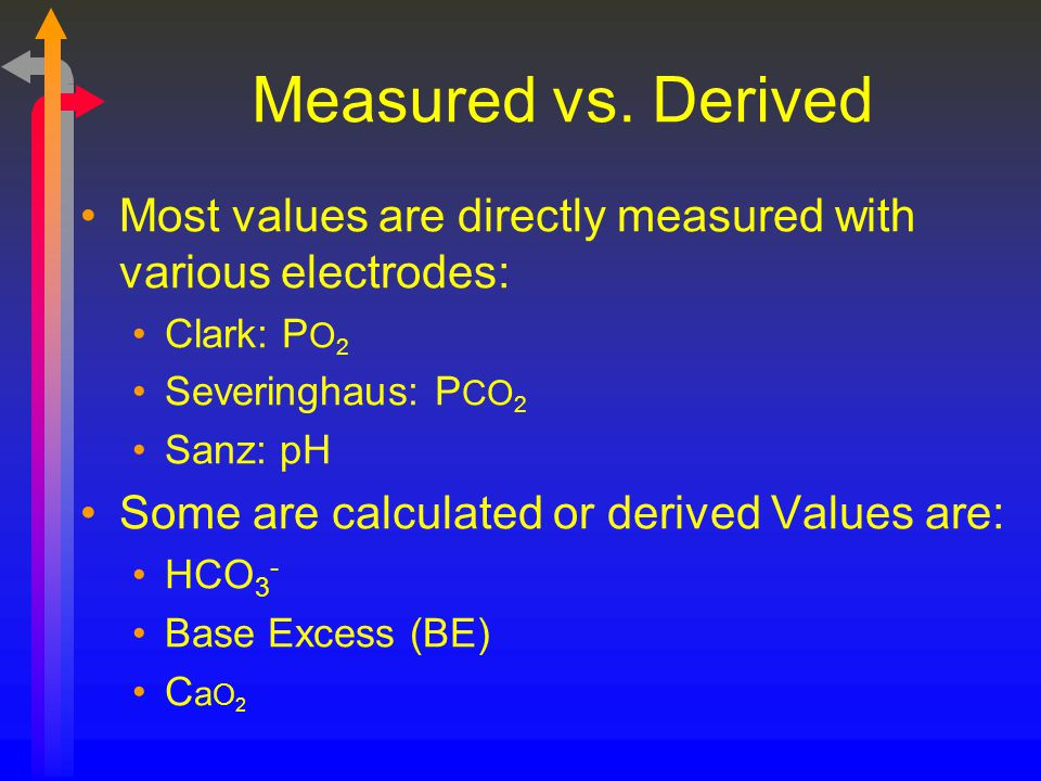 Measured vs. Derived Most values are directly measured with various electrodes: Clark: PO2. Severinghaus: PCO2.