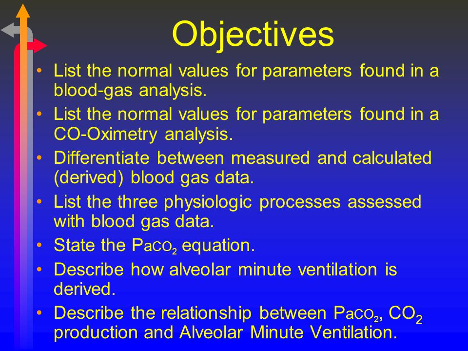 Objectives List the normal values for parameters found in a blood-gas analysis.