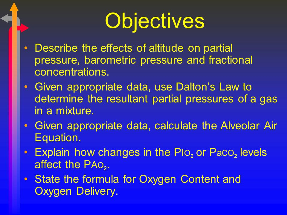 Objectives Describe the effects of altitude on partial pressure, barometric pressure and fractional concentrations.