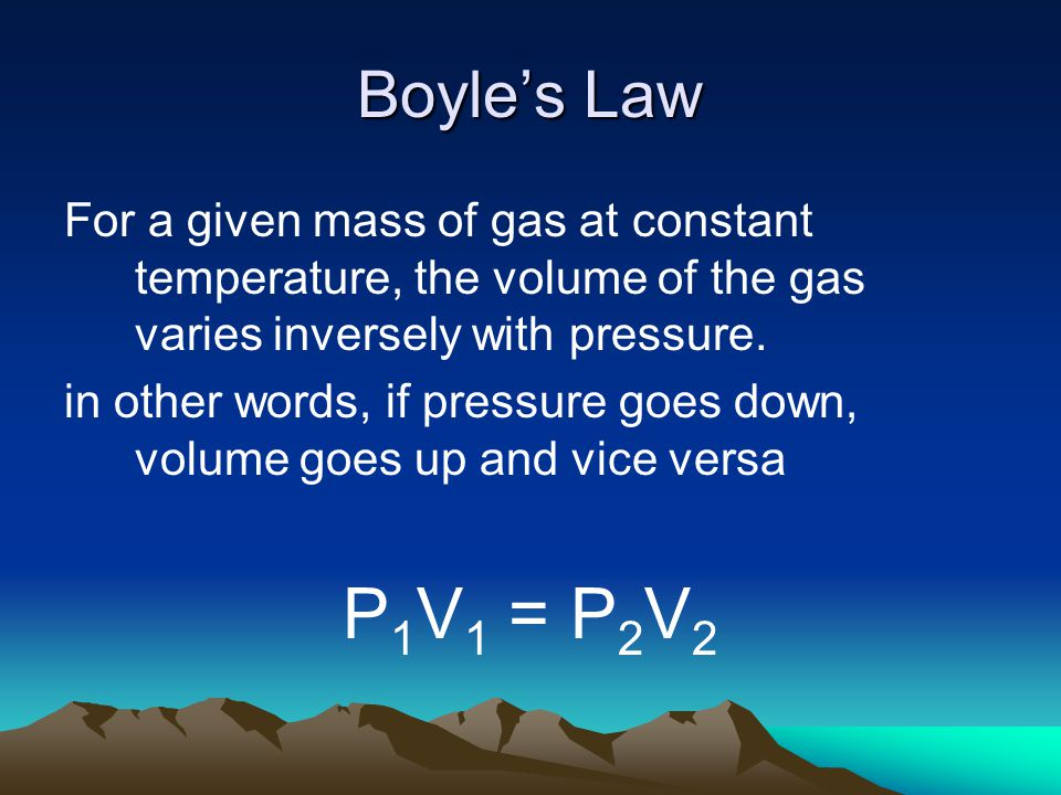 Boyle's Law For a given mass of gas at constant temperature, the volume of the gas varies inversely with pressure.