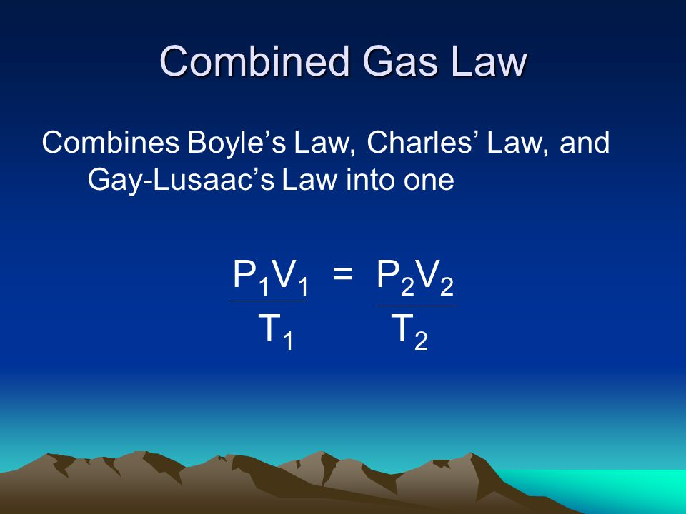 Combined Gas Law P1V1 = P2V2 T1 T2