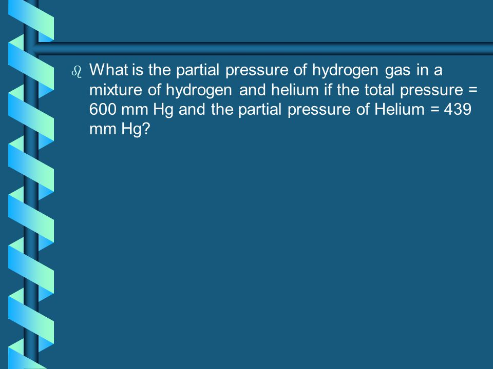 What is the partial pressure of hydrogen gas in a mixture of hydrogen and helium if the total pressure = 600 mm Hg and the partial pressure of Helium = 439 mm Hg