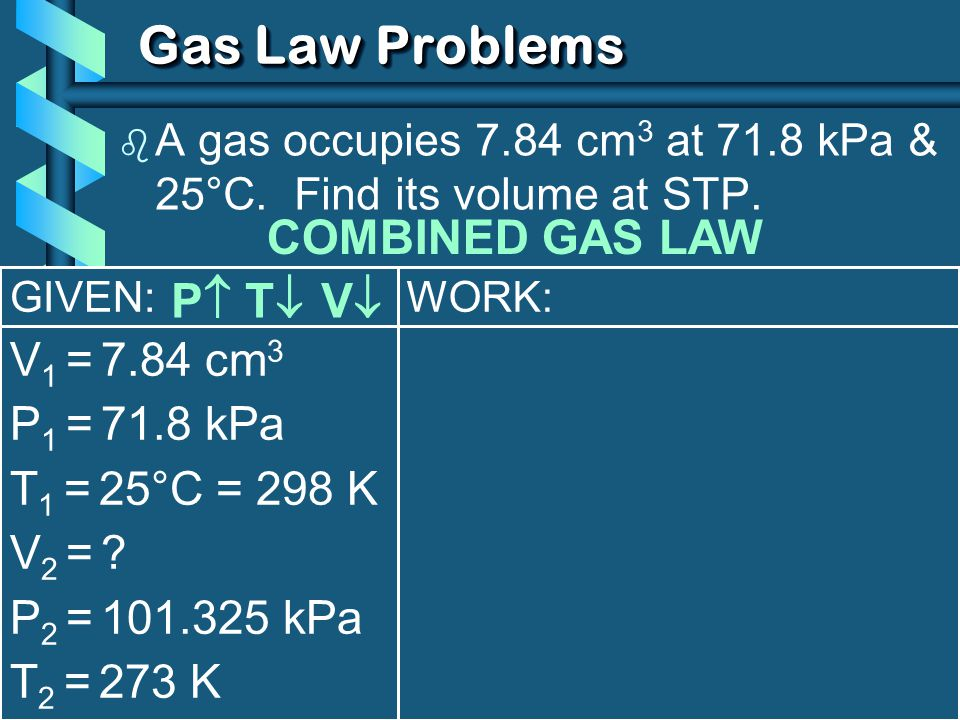 Gas Law Problems COMBINED GAS LAW P T V V1 = 7.84 cm3 P1 = 71.8 kPa