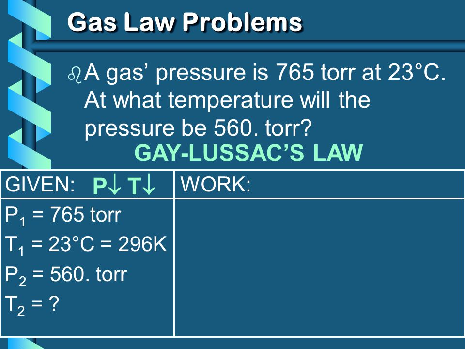 Gas Law Problems A gas' pressure is 765 torr at 23°C. At what temperature will the pressure be 560. torr
