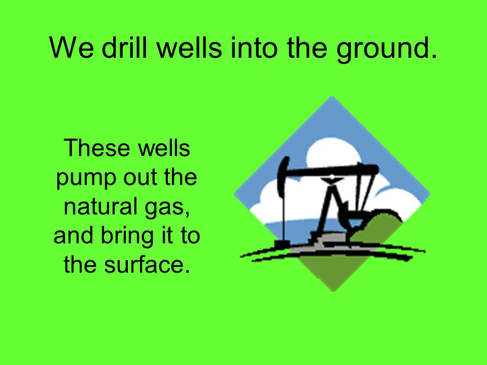 We drill wells into the ground.