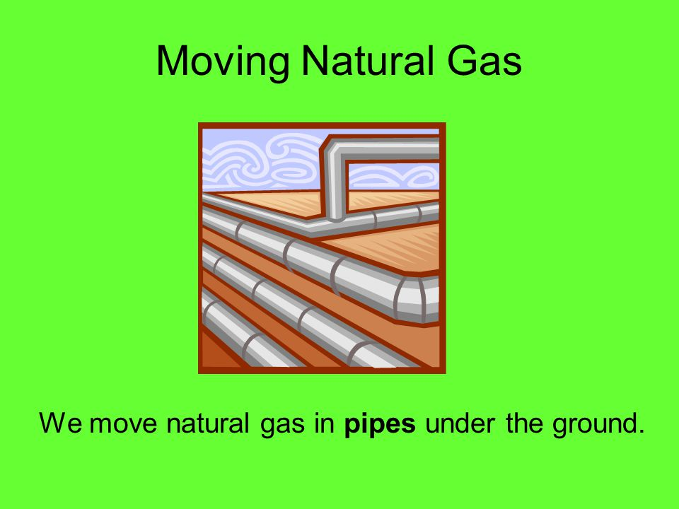 We move natural gas in pipes under the ground.