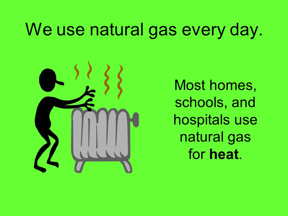 We use natural gas every day.