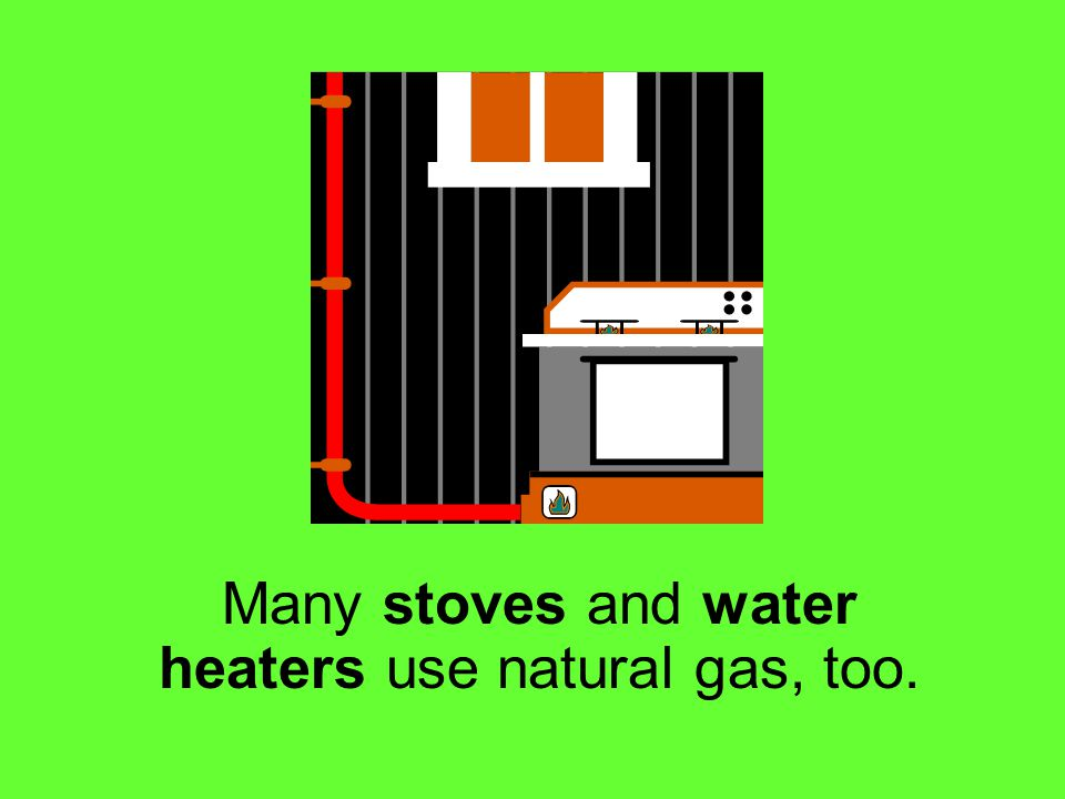 Many stoves and water heaters use natural gas, too.