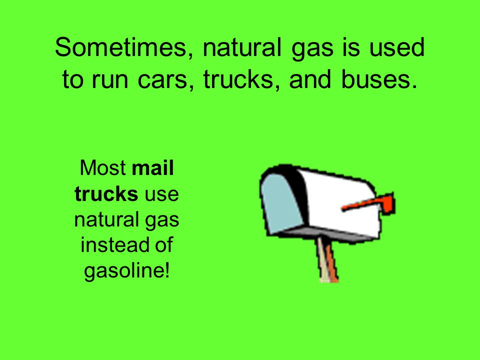 Sometimes, natural gas is used to run cars, trucks, and buses.