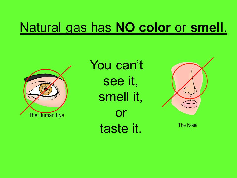 Natural gas has NO color or smell.