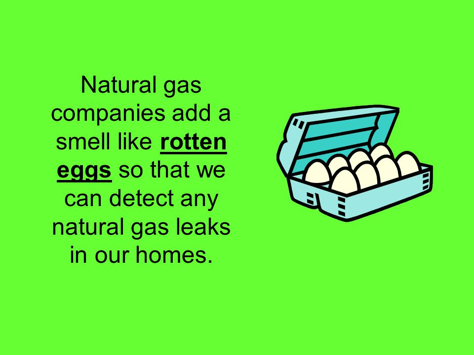 Natural gas companies add a smell like rotten eggs so that we can detect any natural gas leaks in our homes.