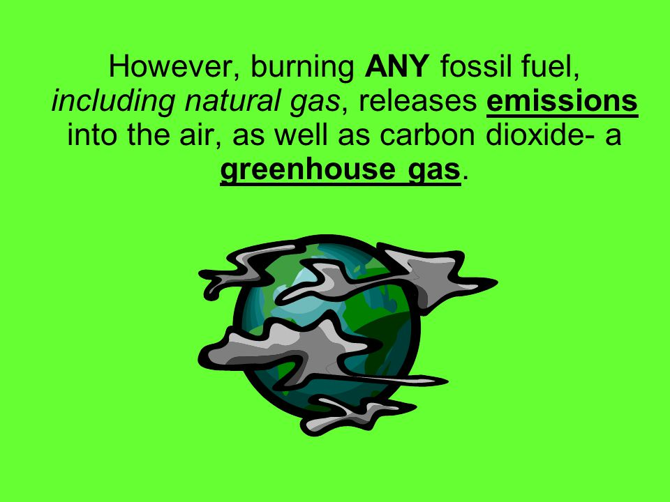 However, burning ANY fossil fuel, including natural gas, releases emissions into the air, as well as carbon dioxide- a greenhouse gas.