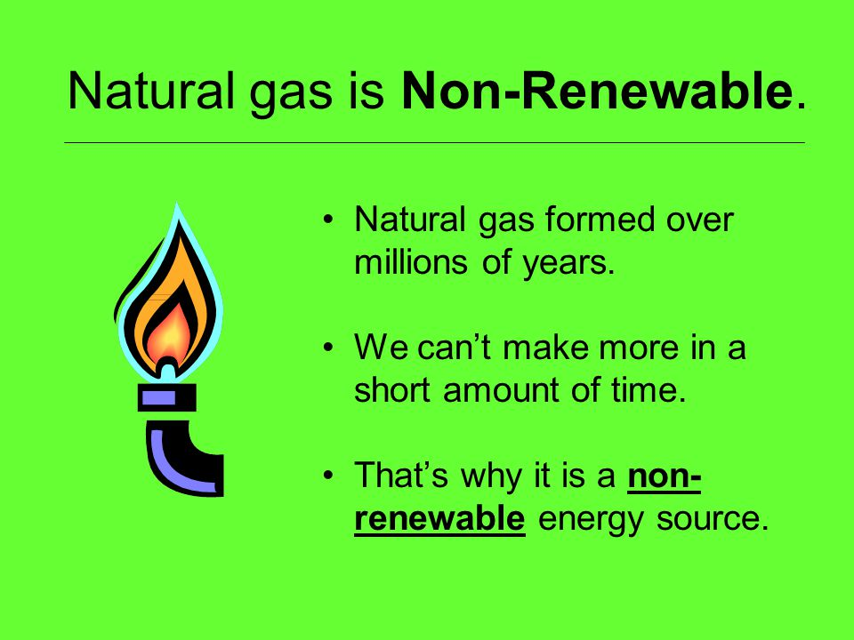 Natural gas is Non-Renewable.