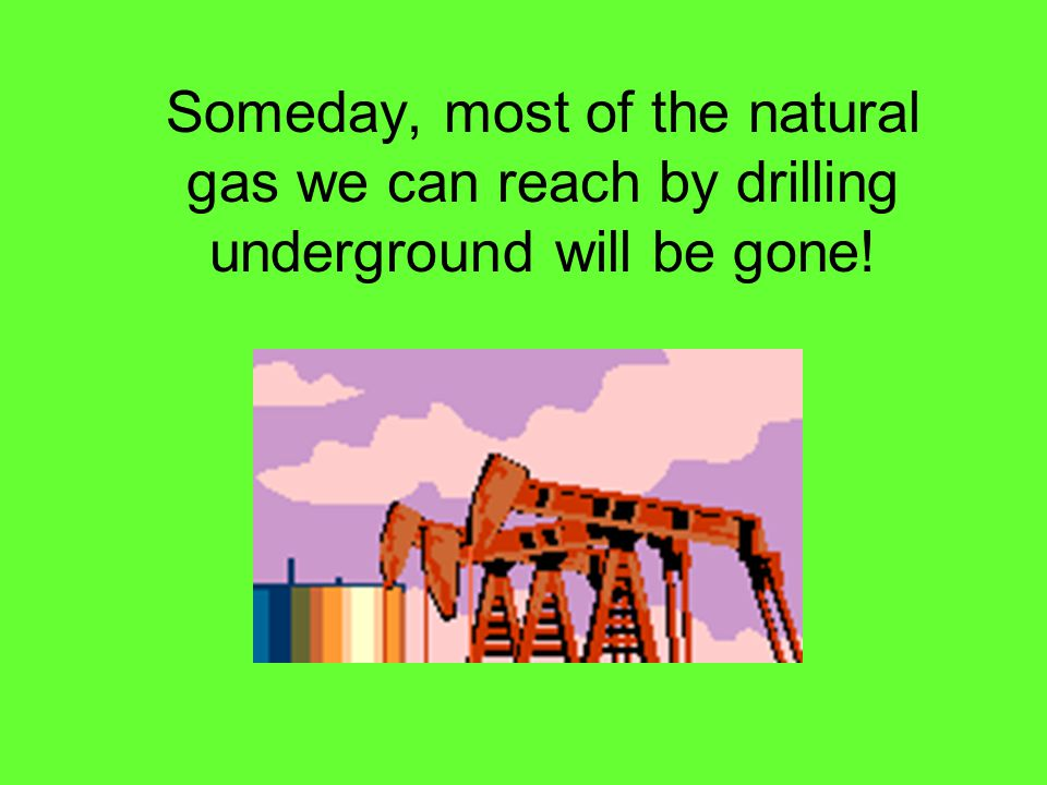 Someday, most of the natural gas we can reach by drilling underground will be gone!