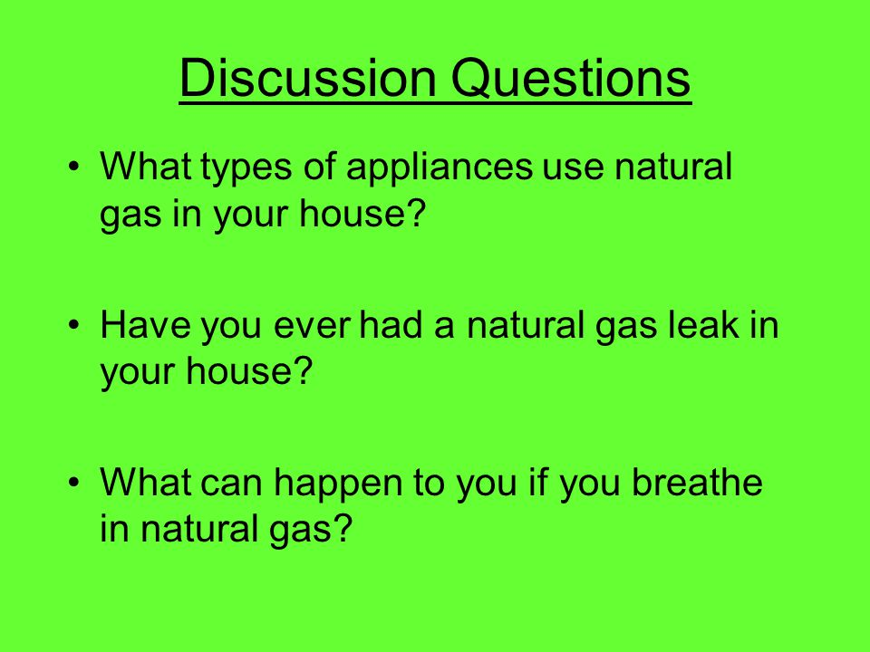 Discussion Questions What types of appliances use natural gas in your house Have you ever had a natural gas leak in your house