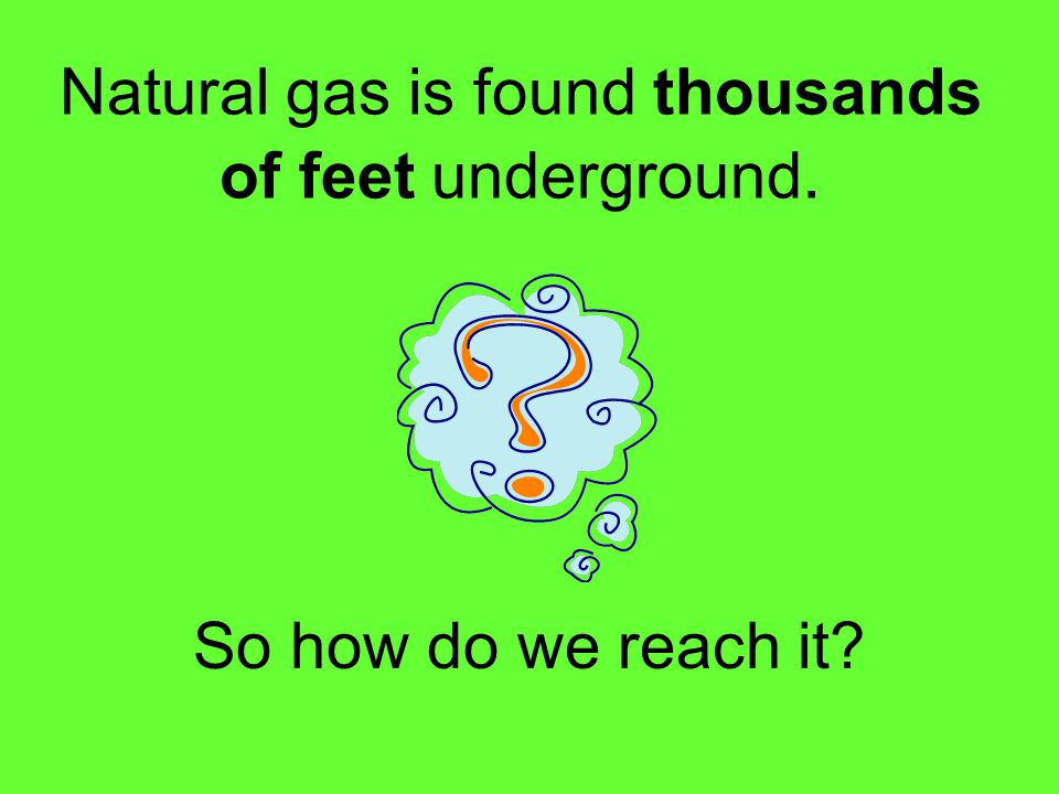 Natural gas is found thousands of feet underground.