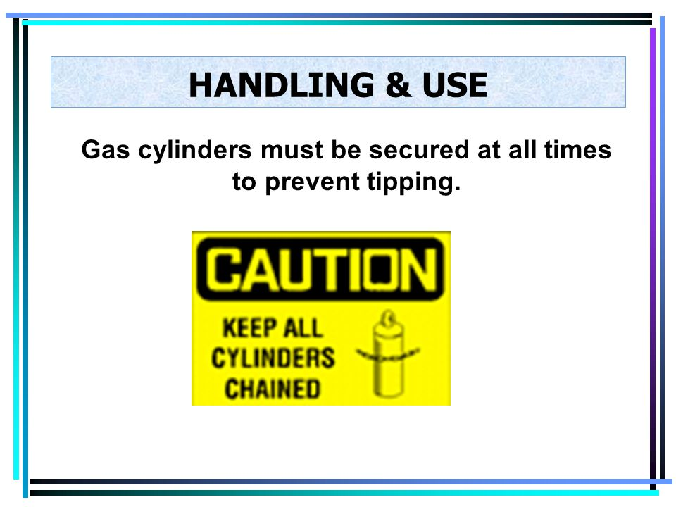 Gas cylinders must be secured at all times to prevent tipping.