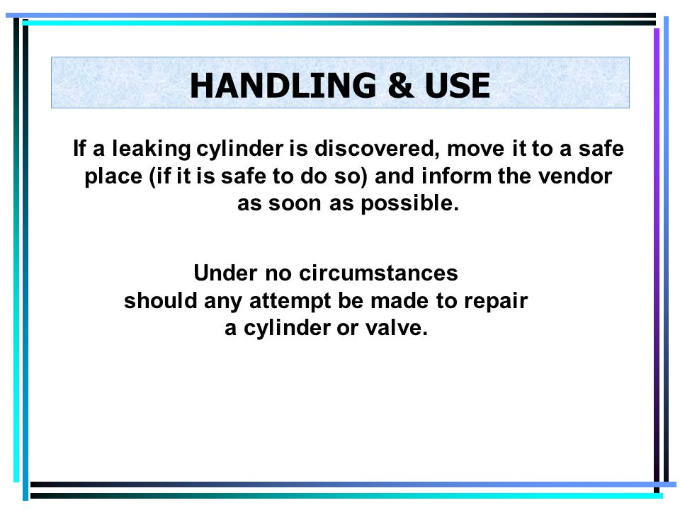 HANDLING & USE If a leaking cylinder is discovered, move it to a safe place (if it is safe to do so) and inform the vendor as soon as possible.