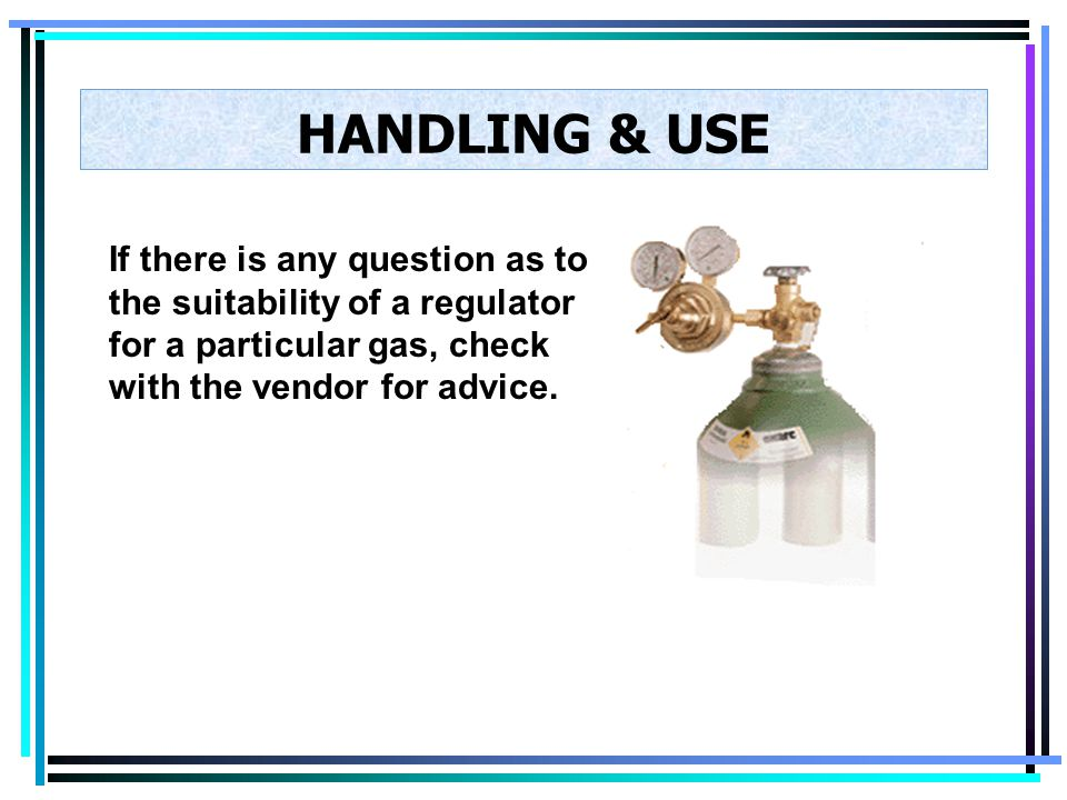 HANDLING & USE If there is any question as to the suitability of a regulator for a particular gas, check with the vendor for advice.