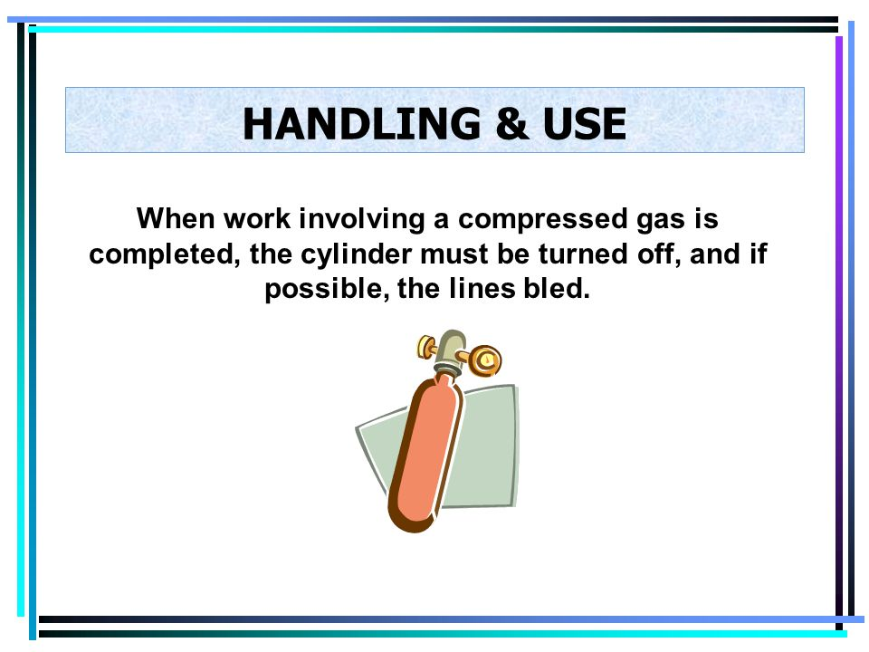 HANDLING & USE When work involving a compressed gas is completed, the cylinder must be turned off, and if possible, the lines bled.
