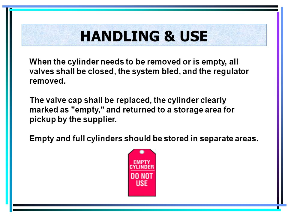 HANDLING & USE When the cylinder needs to be removed or is empty, all valves shall be closed, the system bled, and the regulator removed.