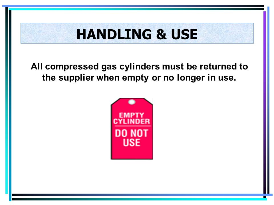 HANDLING & USE All compressed gas cylinders must be returned to the supplier when empty or no longer in use.