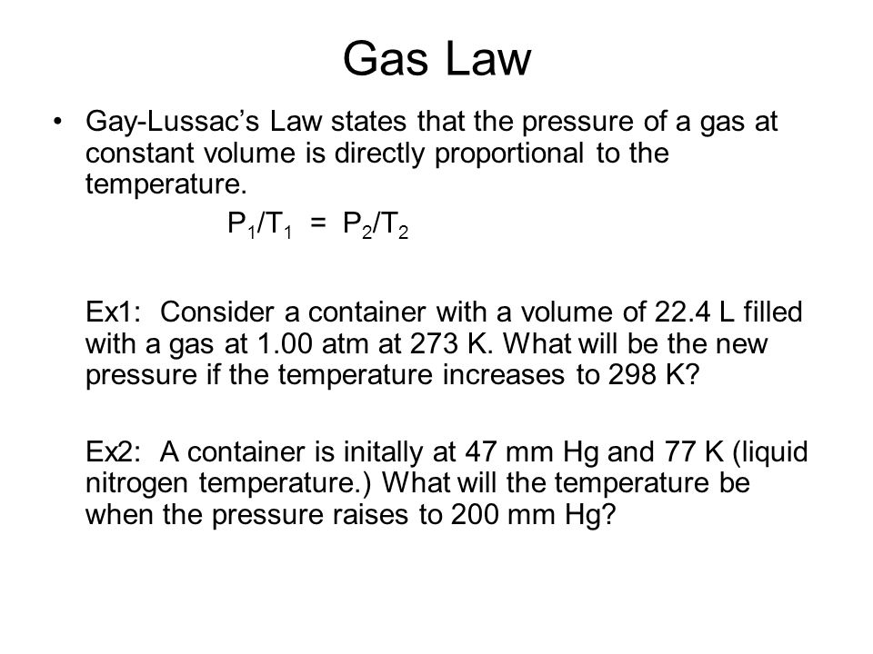 Gas Law Gay-Lussac's Law states that the pressure of a gas at constant volume is directly proportional to the temperature.