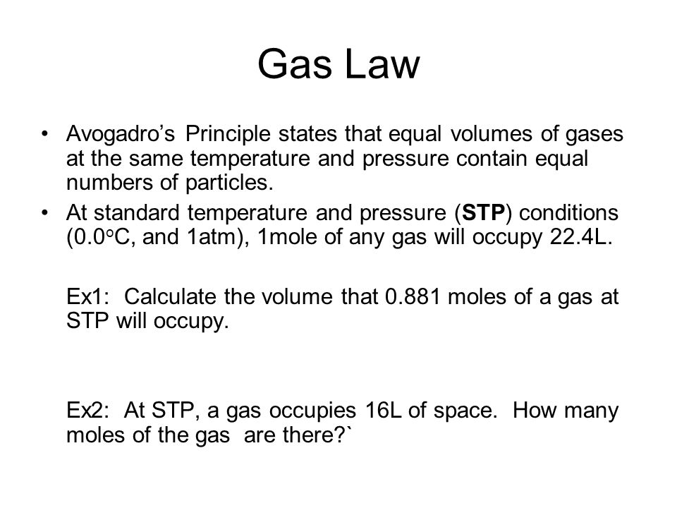 Gas Law Avogadro's Principle states that equal volumes of gases at the same temperature and pressure contain equal numbers of particles.