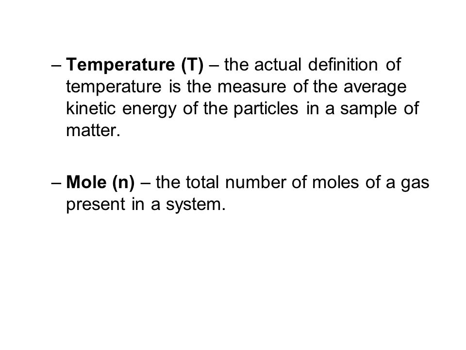 Temperature (T) – the actual definition of temperature is the measure of the average kinetic energy of the particles in a sample of matter.