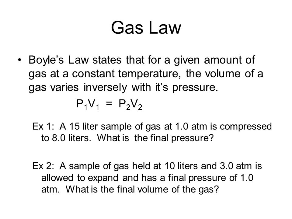 Gas Law Boyle's Law states that for a given amount of gas at a constant temperature, the volume of a gas varies inversely with it's pressure.