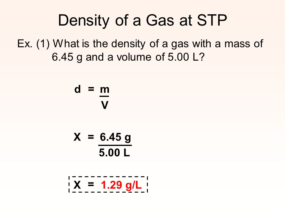 Density of a Gas at STP Ex. (1) What is the density of a gas with a mass of 6.45 g and a volume of 5.00 L