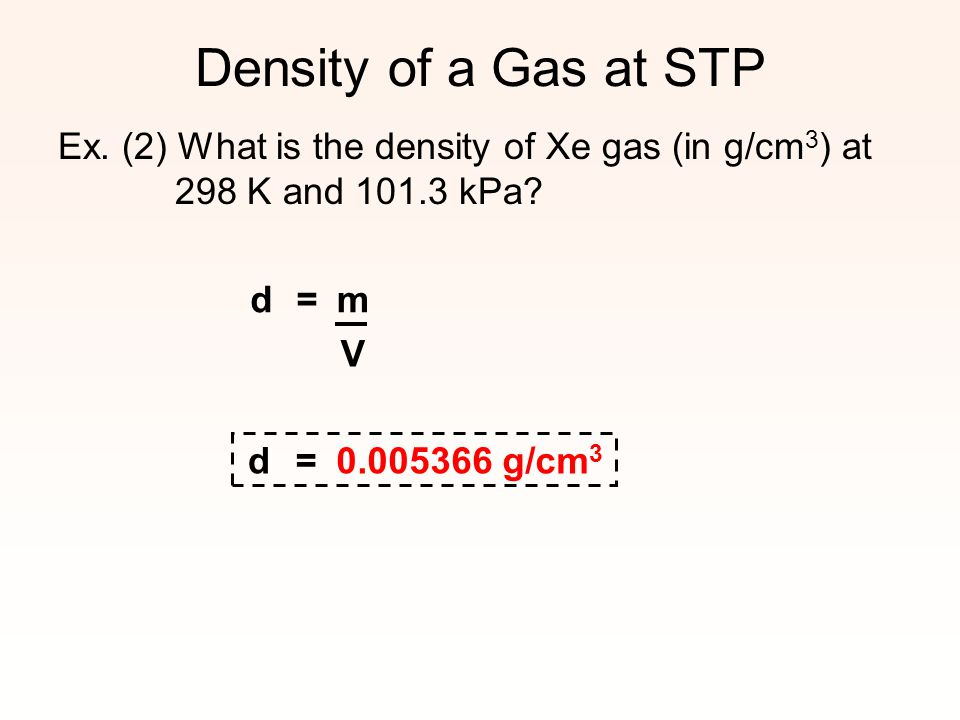 Density of a Gas at STP Ex. (2) What is the density of Xe gas (in g/cm3) at 298 K and 101.3 kPa