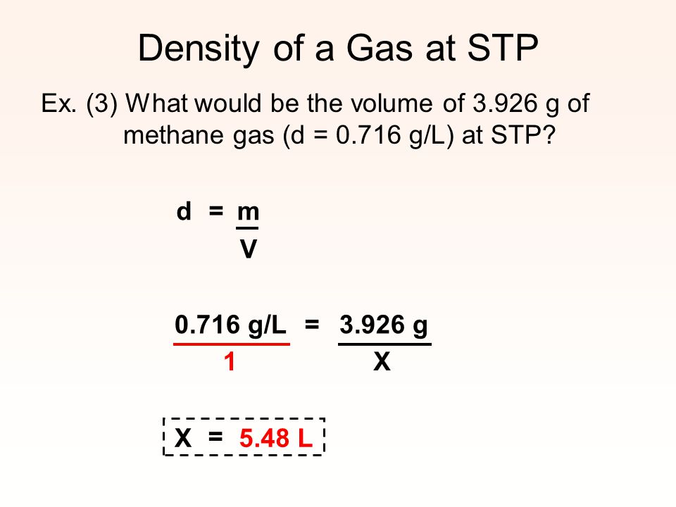 Density of a Gas at STP Ex. (3) What would be the volume of 3.926 g of methane gas (d = 0.716 g/L) at STP