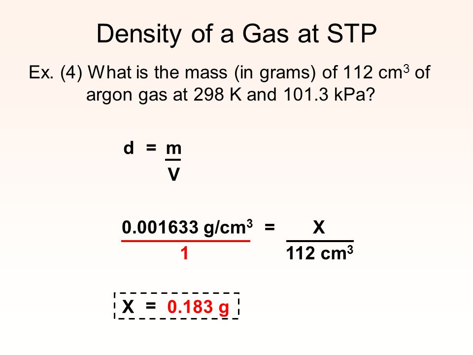 Density of a Gas at STP Ex. (4) What is the mass (in grams) of 112 cm3 of argon gas at 298 K and 101.3 kPa
