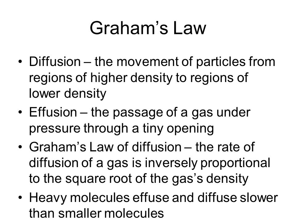 Graham's Law Diffusion – the movement of particles from regions of higher density to regions of lower density.