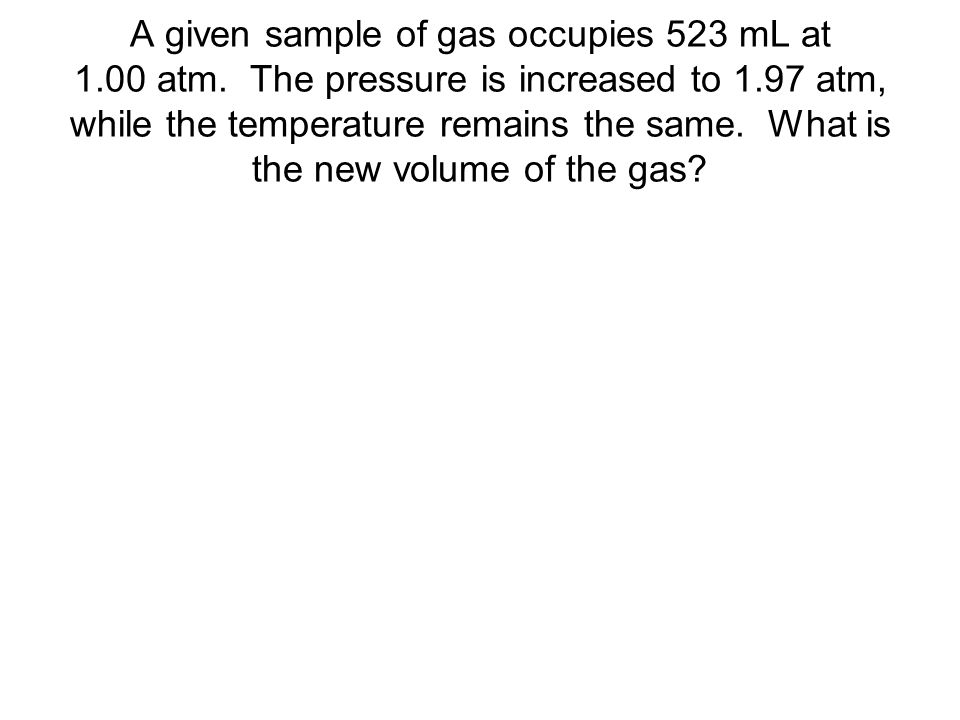 A given sample of gas occupies 523 mL at 1. 00 atm