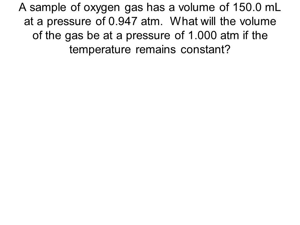 A sample of oxygen gas has a volume of 150. 0 mL at a pressure of 0