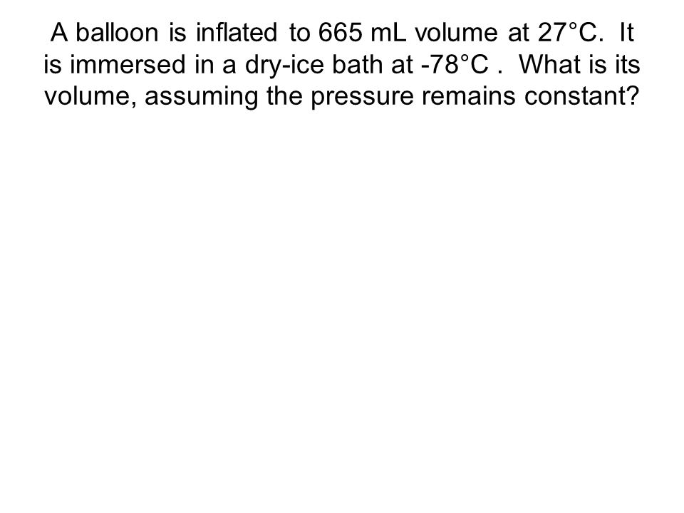 A balloon is inflated to 665 mL volume at 27°C