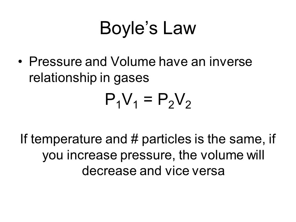 Boyle's Law Pressure and Volume have an inverse relationship in gases. P1V1 = P2V2.