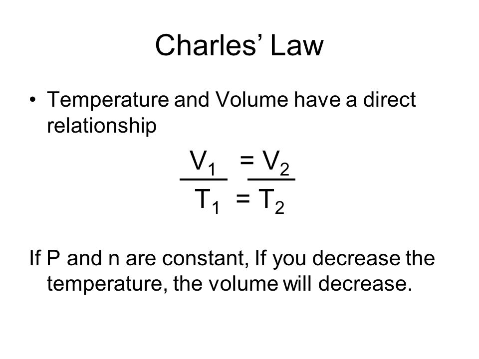 Charles' Law Temperature and Volume have a direct relationship. V1 = V2. T1 = T2.