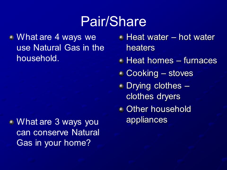Pair/Share What are 4 ways we use Natural Gas in the household.
