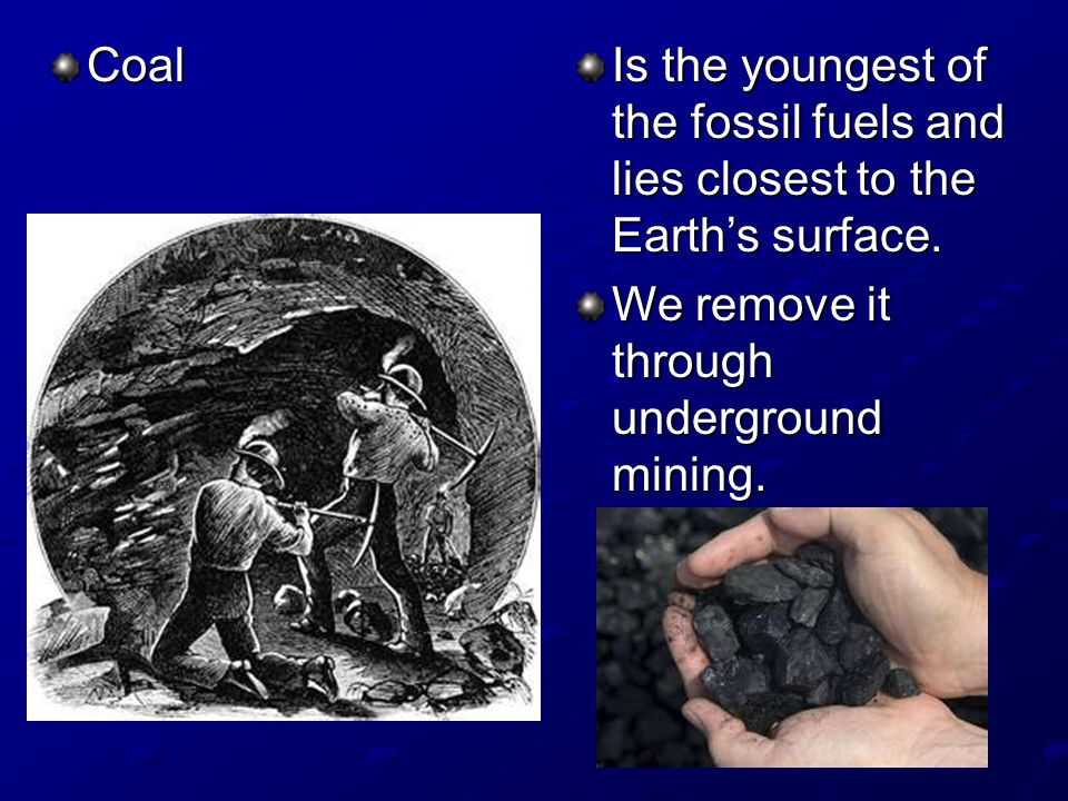 Coal Is the youngest of the fossil fuels and lies closest to the Earth's surface.