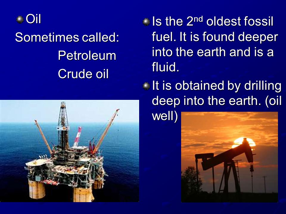 Oil Sometimes called: Petroleum. Crude oil. Is the 2nd oldest fossil fuel. It is found deeper into the earth and is a fluid.