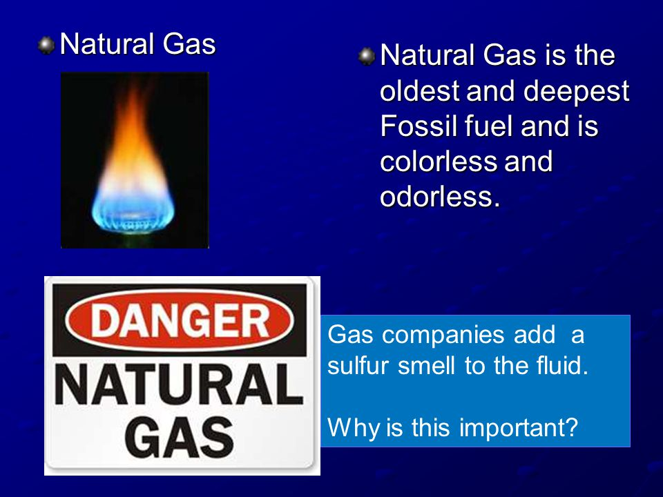Natural Gas Natural Gas is the oldest and deepest Fossil fuel and is colorless and odorless. Gas companies add a sulfur smell to the fluid.