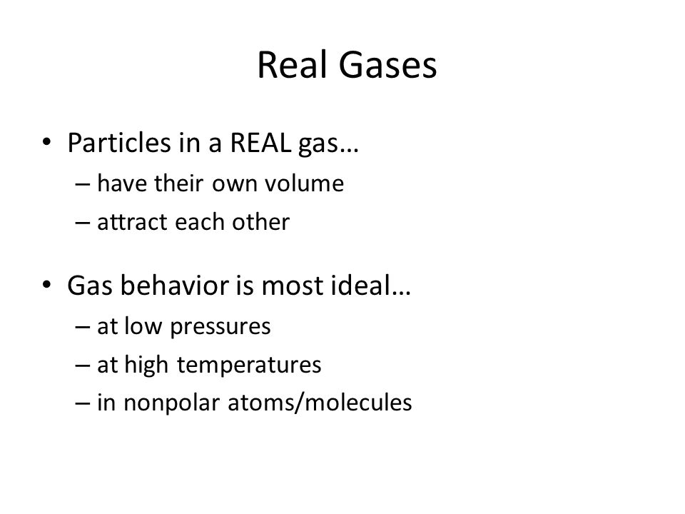Real Gases Particles in a REAL gas… Gas behavior is most ideal…